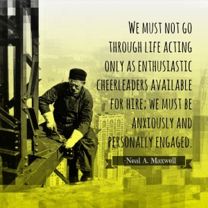 A construction worker from the 1920's on a structure. And a quote from Neal Maxwell about being anxiously engaged.