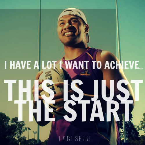 I have a lot I want to achieve... This is just the start. - Lagi Setu