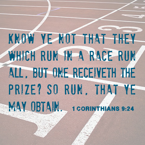 Know ye not that they which run in a race run all, but one receiveth the Prize? so run that ye may obtain - 1 Corinthians 9:24