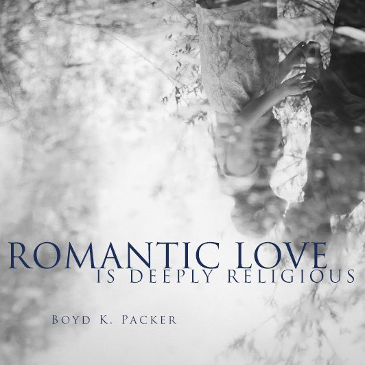 Romantic Love is deeply religious - Boyd K. Packer